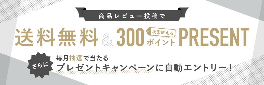 商品レビュー投稿で 送料無料&300ポイント贈呈 さらに 毎月抽選で当たるプレゼントキャンペーンに自動エントリー