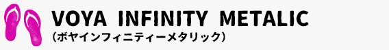 VOYA INFINITY METALIC (ボヤインフィニティーメタリック)