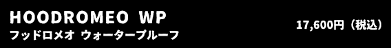 HOODROMEO WP フッドロメオ ウォータープルーフ 17,600円(税込)