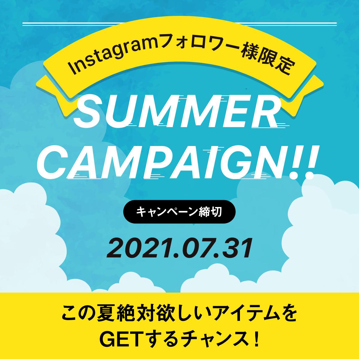 Instagramフォロワー様限定 SUMMER CAMPAIGN キャンペーン締切:2021.07.31